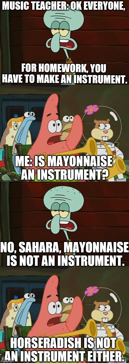 MUSIC TEACHER: OK EVERYONE, FOR HOMEWORK, YOU HAVE TO MAKE AN INSTRUMENT. ME: IS MAYONNAISE AN INSTRUMENT? NO, SAHARA, MAYONNAISE IS NOT AN  | image tagged in no patrick,is mayonnaise an instrument,homework | made w/ Imgflip meme maker