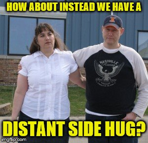 HOW ABOUT INSTEAD WE HAVE A DISTANT SIDE HUG? | made w/ Imgflip meme maker
