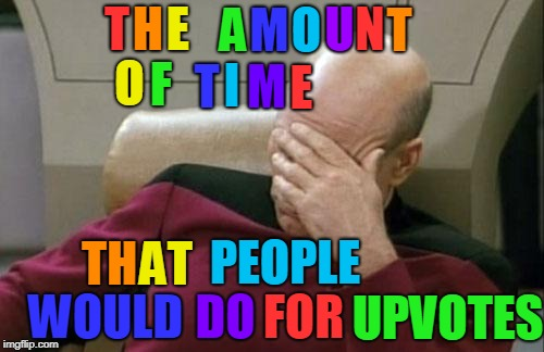 How long do you spent time to your memes? | T H E A M O U N T O F T I M E TH AT PEOPLE WOULD DO FOR UPVOTES | image tagged in memes,captain picard facepalm,time,rainbow | made w/ Imgflip meme maker