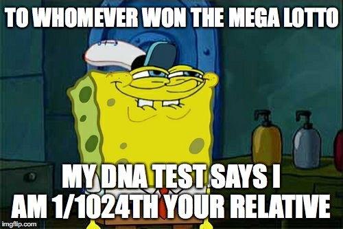 Too Soon?  | TO WHOMEVER WON THE MEGA LOTTO MY DNA TEST SAYS I AM 1/1024TH YOUR RELATIVE | image tagged in memes,dont you squidward,mega lotto | made w/ Imgflip meme maker