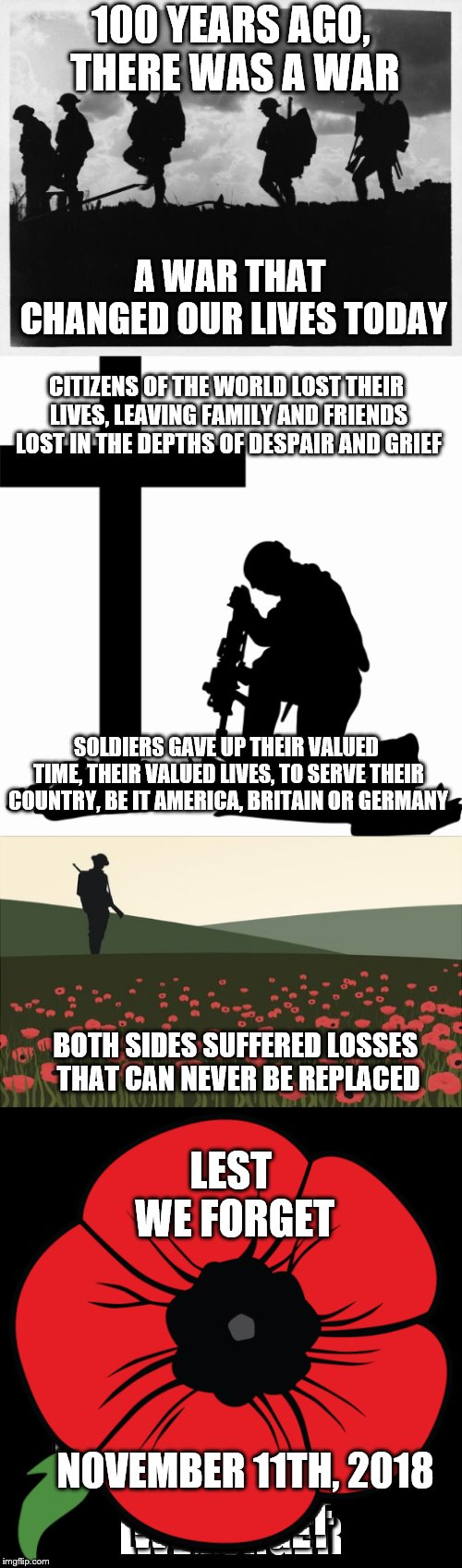 LEST WE FORGET- NOVEMBER 11th, 2018 | 100 YEARS AGO, THERE WAS A WAR LEST WE FORGET A WAR THAT CHANGED OUR LIVES TODAY CITIZENS OF THE WORLD LOST THEIR LIVES, LEAVING FAMILY AND  | image tagged in memes,lest we forget,we shall remember,100 years,world war 1,november 11th 2018 | made w/ Imgflip meme maker