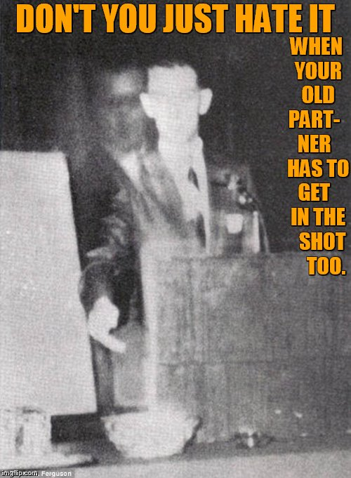 Spooky Photography | DON'T YOU JUST HATE IT WHEN YOUR OLD PART-   NER   HAS TO GET   IN THE   SHOT     TOO. | image tagged in memes,ghost,coworker,in,photography,halloween | made w/ Imgflip meme maker