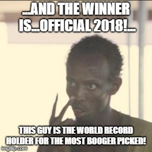 Look At Me | ...AND THE WINNER IS...OFFICIAL 2018!... THIS GUY IS THE WORLD RECORD HOLDER FOR THE MOST BOOGER PICKED! | image tagged in memes,look at me | made w/ Imgflip meme maker