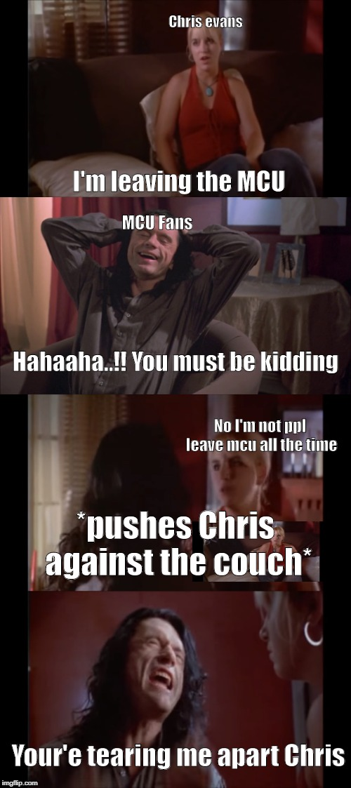 Your'e tearing me apart Chris | Chris evans I'm leaving the MCU MCU Fans Hahaaha..!! You must be kidding No I'm not ppl leave mcu all the time *pushes Chris against the cou | image tagged in chris evans,mcu,the room,tommy wiseau,lisa,youre tearing me apart | made w/ Imgflip meme maker