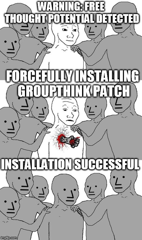invasion of the npc people. | WARNING: FREE THOUGHT POTENTIAL DETECTED FORCEFULLY INSTALLING GROUPTHINK PATCH INSTALLATION SUCCESSFUL | image tagged in npc wojak conversion | made w/ Imgflip meme maker