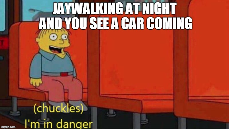 JAYWALKING AT NIGHT AND YOU SEE A CAR COMING | image tagged in the simpsons,ralph wiggum,i'm in danger | made w/ Imgflip meme maker