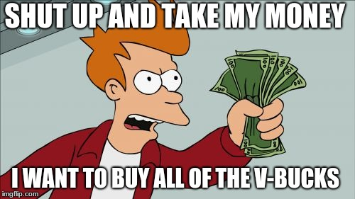 Shut Up And Take My Money Fry | SHUT UP AND TAKE MY MONEY I WANT TO BUY ALL OF THE V-BUCKS | image tagged in memes,shut up and take my money fry | made w/ Imgflip meme maker