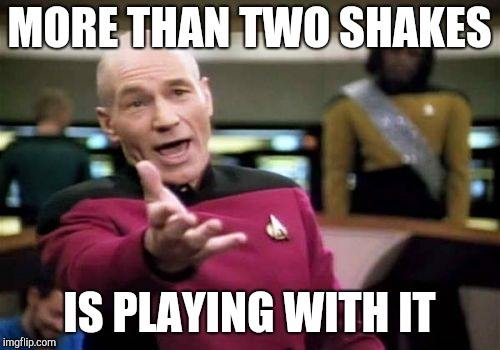 Picard Wtf Meme | MORE THAN TWO SHAKES IS PLAYING WITH IT | image tagged in memes,picard wtf | made w/ Imgflip meme maker
