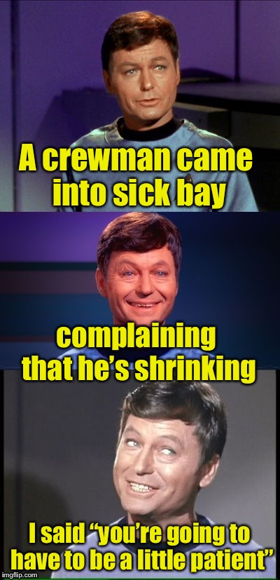 "bad pun McCoy | A crewman came into sick bay I said ""you're going to have to be a little patient"" complaining that he's shrinking 