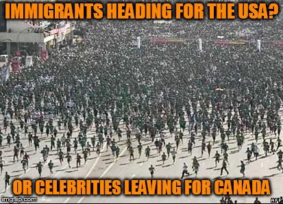 Crowd Rush | IMMIGRANTS HEADING FOR THE USA? OR CELEBRITIES LEAVING FOR CANADA | image tagged in crowd rush | made w/ Imgflip meme maker
