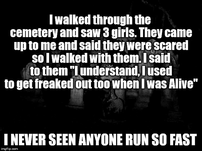 "Prank to use at night | I walked through the cemetery and saw 3 girls. They came up to me and said they were scared so I walked with them. I said to them ""I underst 