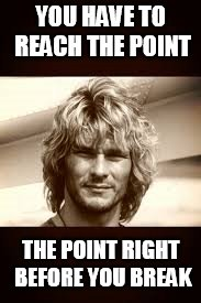 point break | YOU HAVE TO REACH THE POINT THE POINT RIGHT BEFORE YOU BREAK | image tagged in point break | made w/ Imgflip meme maker