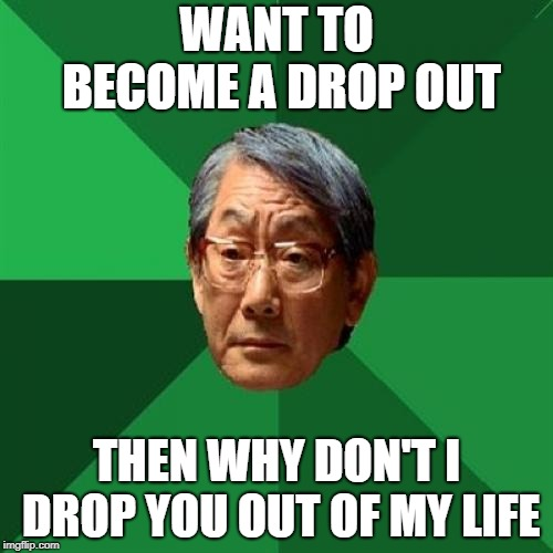 High Expectations Asian Father Meme | WANT TO BECOME A DROP OUT THEN WHY DON'T I DROP YOU OUT OF MY LIFE | image tagged in memes,high expectations asian father | made w/ Imgflip meme maker