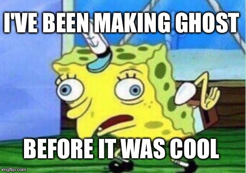 Mocking Spongebob Meme | I'VE BEEN MAKING GHOST BEFORE IT WAS COOL | image tagged in memes,mocking spongebob | made w/ Imgflip meme maker