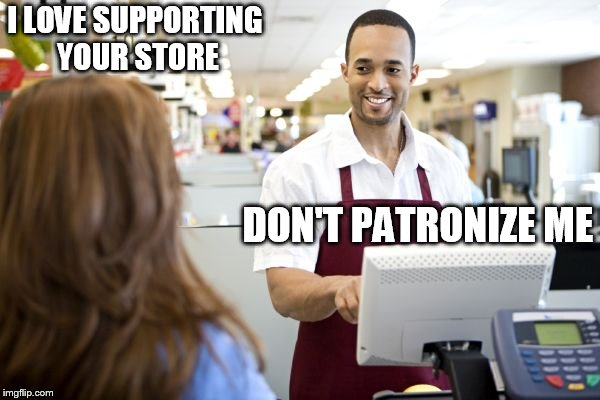 Grocery stores be like | I LOVE SUPPORTING YOUR STORE DON'T PATRONIZE ME | image tagged in grocery stores be like | made w/ Imgflip meme maker