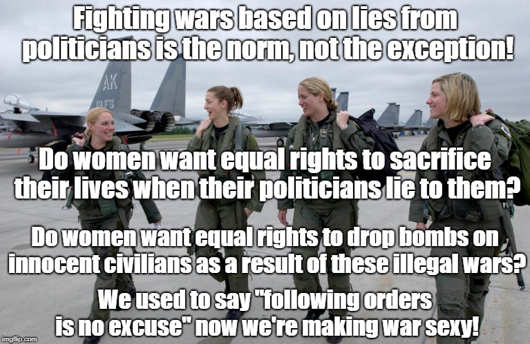 Making Illegal Wars Sexy | Fighting wars based on lies from politicians is the norm, not the exception! Do women want equal rights to drop bombs on innocent civilians  | image tagged in antiwar,propaganda,womens rights,politics | made w/ Imgflip meme maker