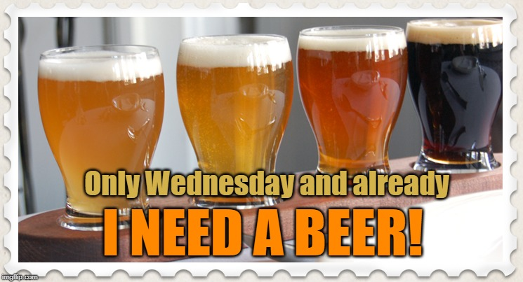 I need a beer! | Only Wednesday and already I NEED A BEER! | image tagged in beer,wednesday | made w/ Imgflip meme maker