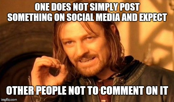 One Does Not Simply Meme | ONE DOES NOT SIMPLY POST SOMETHING ON SOCIAL MEDIA AND EXPECT OTHER PEOPLE NOT TO COMMENT ON IT | image tagged in memes,one does not simply | made w/ Imgflip meme maker
