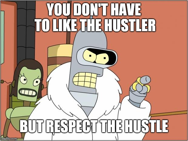 Everyday I'm Hustlin' |  YOU DON'T HAVE TO LIKE THE HUSTLER; BUT RESPECT THE HUSTLE | image tagged in memes,bender,hustle,respect,futurama,pimpin | made w/ Imgflip meme maker