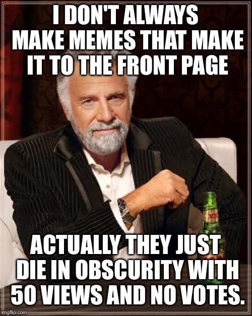 The Most Interesting Man In The World Meme | I DON'T ALWAYS MAKE MEMES THAT MAKE IT TO THE FRONT PAGE ACTUALLY THEY JUST DIE IN OBSCURITY WITH 50 VIEWS AND NO VOTES. | image tagged in memes,the most interesting man in the world | made w/ Imgflip meme maker