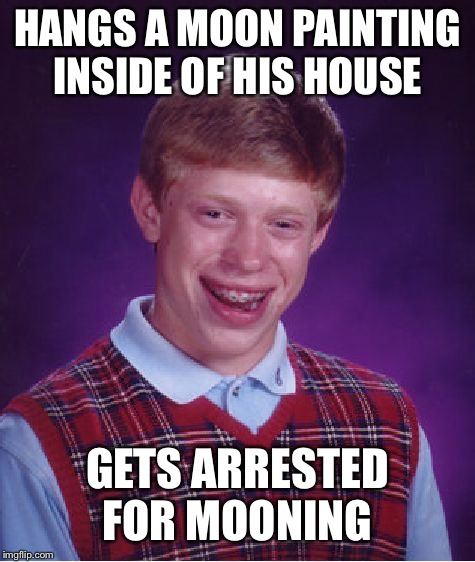 Bad Luck Brian | HANGS A MOON PAINTING INSIDE OF HIS HOUSE GETS ARRESTED FOR MOONING | image tagged in memes,bad luck brian,moon,mooning,police,arrested | made w/ Imgflip meme maker