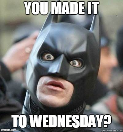Batman Surprised | YOU MADE IT TO WEDNESDAY? | image tagged in batman surprised | made w/ Imgflip meme maker