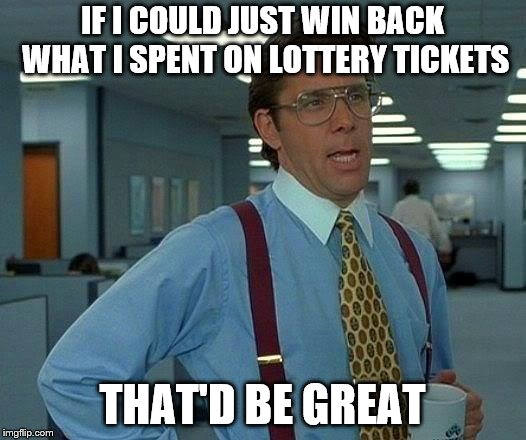 After checking my lottery tickets this week...