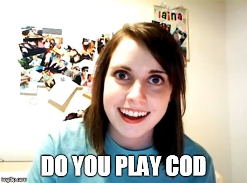 do you play cod |  DO YOU PLAY COD | image tagged in memes,overly attached girlfriend,call of duty,cod,black ops | made w/ Imgflip meme maker
