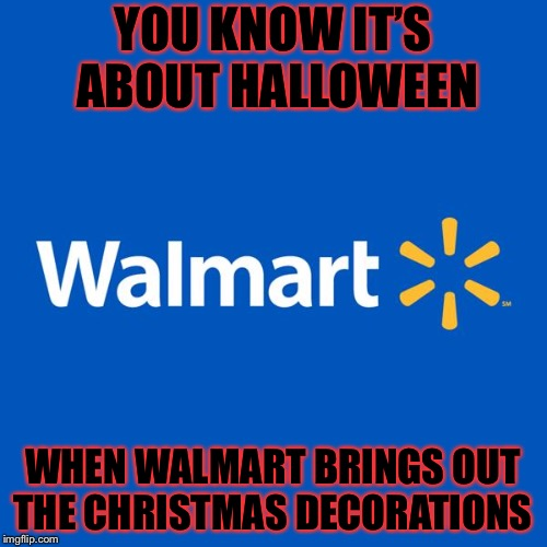 Oh I almost forgot about Thanksgiving! That's when layaway comes out! |  YOU KNOW IT'S ABOUT HALLOWEEN; WHEN WALMART BRINGS OUT THE CHRISTMAS DECORATIONS | image tagged in halloween,masqurade_,walmart,christmas,christmas decorations,layaway | made w/ Imgflip meme maker