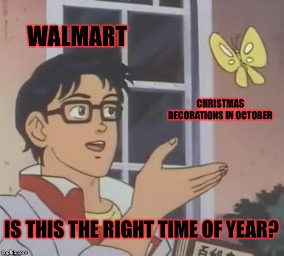 Is This A Pigeon Meme | WALMART CHRISTMAS DECORATIONS IN OCTOBER IS THIS THE RIGHT TIME OF YEAR? | image tagged in memes,is this a pigeon | made w/ Imgflip meme maker