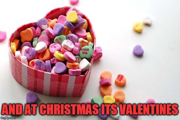 valentine conversation hearts | AND AT CHRISTMAS ITS VALENTINES | image tagged in valentine conversation hearts | made w/ Imgflip meme maker