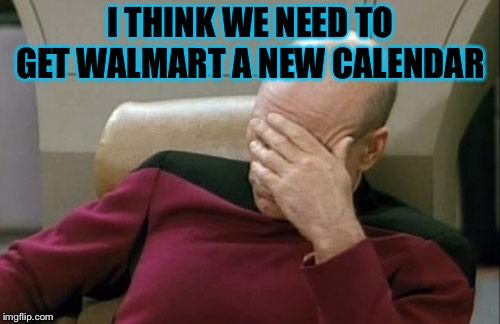 Captain Picard Facepalm Meme | I THINK WE NEED TO GET WALMART A NEW CALENDAR | image tagged in memes,captain picard facepalm | made w/ Imgflip meme maker