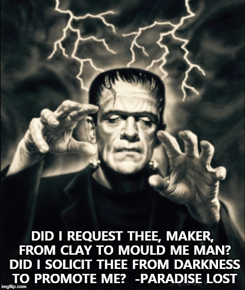 Frankenstein  | DID I REQUEST THEE, MAKER, FROM CLAY TO MOULD ME MAN? DID I SOLICIT THEE FROM DARKNESS TO PROMOTE ME?  -PARADISE LOST | image tagged in frankenstein | made w/ Imgflip meme maker