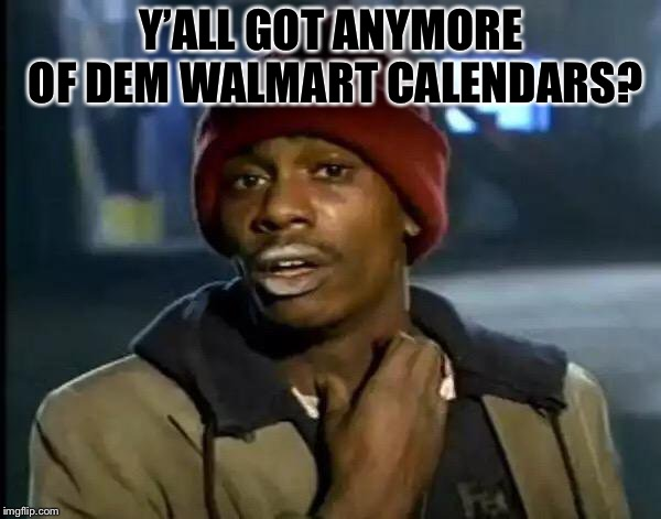 Y'all Got Any More Of That Meme | Y'ALL GOT ANYMORE OF DEM WALMART CALENDARS? | image tagged in memes,y'all got any more of that | made w/ Imgflip meme maker
