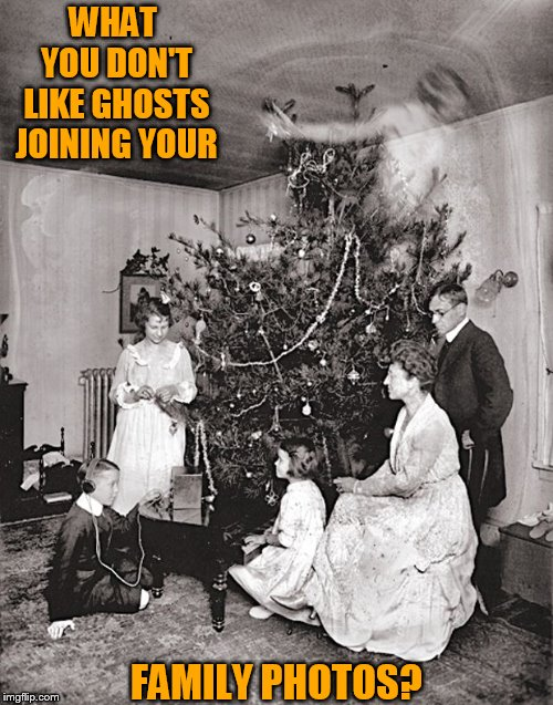 WHAT YOU DON'T LIKE GHOSTS JOINING YOUR FAMILY PHOTOS? | made w/ Imgflip meme maker