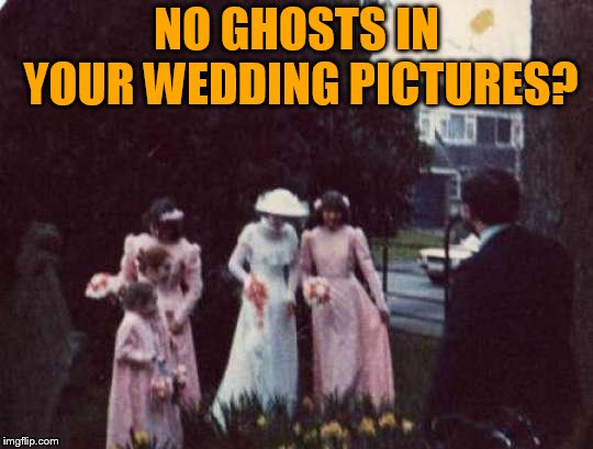 NO GHOSTS IN YOUR WEDDING PICTURES? | made w/ Imgflip meme maker