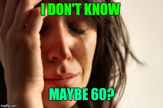 First World Problems Meme | I DON'T KNOW MAYBE 60? | image tagged in memes,first world problems | made w/ Imgflip meme maker