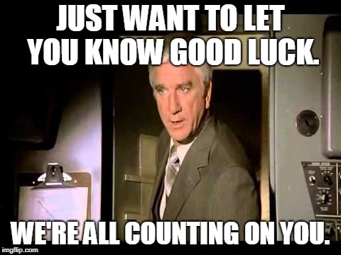 JUST WANT TO LET YOU KNOW GOOD LUCK. WE'RE ALL COUNTING ON YOU. | made w/ Imgflip meme maker