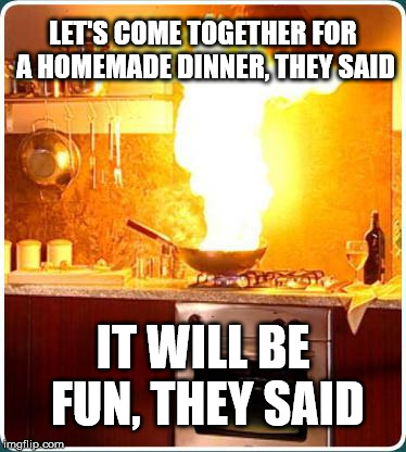 It's just a foodies meeting. What can go wrong? | LET'S COME TOGETHER FOR A HOMEMADE DINNER, THEY SAID IT WILL BE FUN, THEY SAID | image tagged in fire kitchen,disaster,kitchen,foodie | made w/ Imgflip meme maker