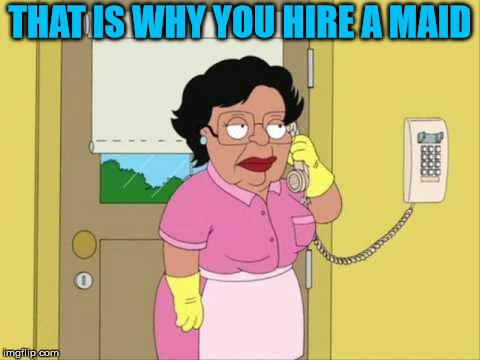 Consuela Meme | THAT IS WHY YOU HIRE A MAID | image tagged in memes,consuela | made w/ Imgflip meme maker