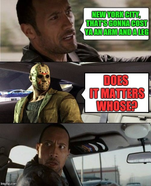A fare to dismember  | NEW YORK CITY, THAT'S GONNA COST YA AN ARM AND A LEG DOES IT MATTERS WHOSE? | image tagged in the rock driving,jason voorhees,halloween,friday the 13th | made w/ Imgflip meme maker