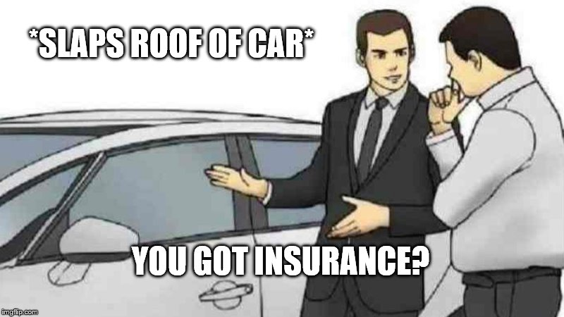 Absolutely Barbaric |  *SLAPS ROOF OF CAR*; YOU GOT INSURANCE? | image tagged in memes,car salesman slaps roof of car,insurance,car insurance,jerk | made w/ Imgflip meme maker