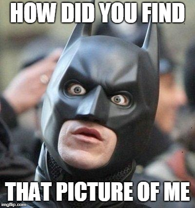 Shocked Batman | HOW DID YOU FIND THAT PICTURE OF ME | image tagged in shocked batman | made w/ Imgflip meme maker