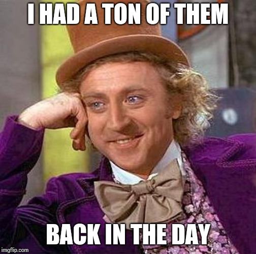 Creepy Condescending Wonka Meme | I HAD A TON OF THEM BACK IN THE DAY | image tagged in memes,creepy condescending wonka | made w/ Imgflip meme maker