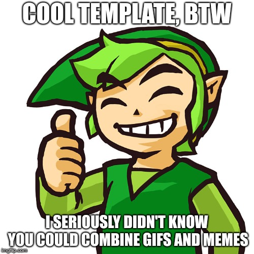Happy Link | COOL TEMPLATE, BTW I SERIOUSLY DIDN'T KNOW YOU COULD COMBINE GIFS AND MEMES | image tagged in happy link | made w/ Imgflip meme maker
