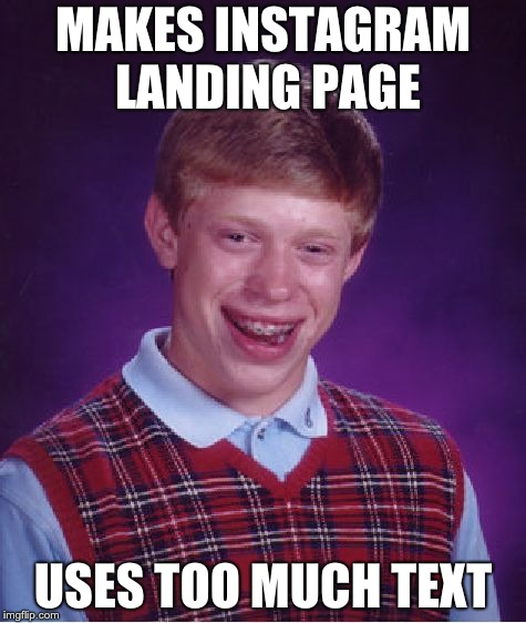 Bad Luck Brian Meme | MAKES INSTAGRAM LANDING PAGE USES TOO MUCH TEXT | image tagged in memes,bad luck brian | made w/ Imgflip meme maker