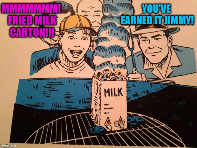 Budget BBQ | MMMMMMM! FRIED MILK CARTON!!! YOU'VE EARNED IT JIMMY! | image tagged in funny memes,grilling,cooking,fun,milk carton | made w/ Imgflip meme maker