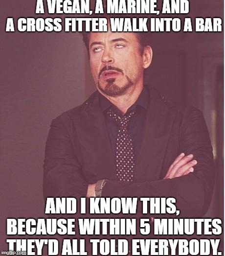 Face You Make Robert Downey Jr Meme | A VEGAN, A MARINE, AND A CROSS FITTER WALK INTO A BAR AND I KNOW THIS, BECAUSE WITHIN 5 MINUTES THEY'D ALL TOLD EVERYBODY. | image tagged in memes,face you make robert downey jr | made w/ Imgflip meme maker
