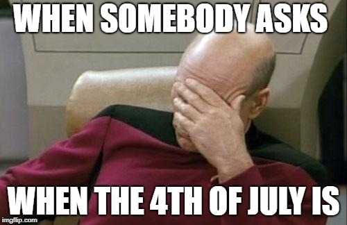 Captain Picard Facepalm Meme | WHEN SOMEBODY ASKS WHEN THE 4TH OF JULY IS | image tagged in memes,captain picard facepalm | made w/ Imgflip meme maker