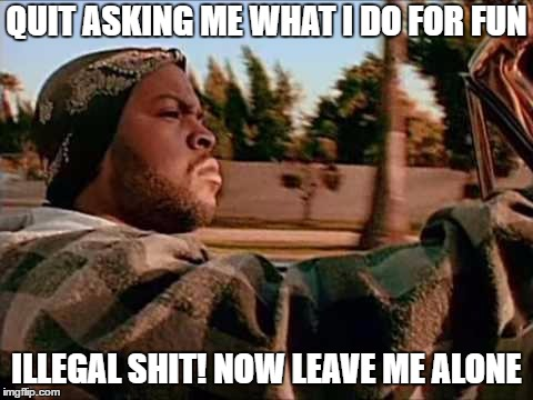 Today Was A Good Day | QUIT ASKING ME WHAT I DO FOR FUN ILLEGAL SHIT! NOW LEAVE ME ALONE | image tagged in memes,today was a good day,random,illegal | made w/ Imgflip meme maker